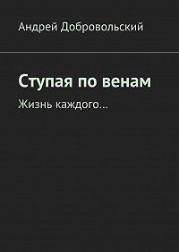 Андрей Добровольский -Ступая повенам. Жизнь каждого…