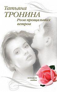 Татьяна Тронина -Роза прощальных ветров