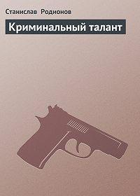 Станислав Родионов -Криминальный талант
