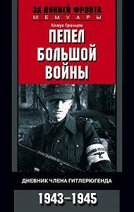 Клаус Гранцов -Пепел большой войны. Дневник члена гитлерюгенда. 1943-1945