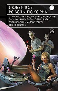 Генри Лайон Олди -Любви все роботы покорны (сборник)