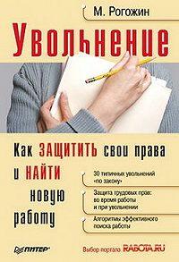 Михаил Юрьевич Рогожин - Увольнение. Как защитить свои права и найти новую работу