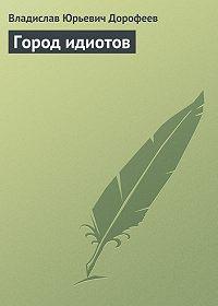 Владислав Дорофеев -Город идиотов