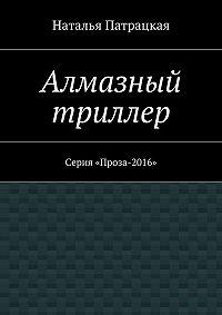 Наталья Патрацкая -Алмазный триллер. Серия «Проза-2016»