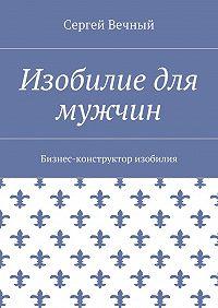 Сергей Вечный -Изобилие для мужчин. Бизнес-конструктор изобилия