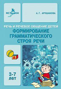 А. Г. Арушанова -Речь и речевое общение детей. Формирование грамматического строя речи. 3-7 лет. Методическое пособие для воспитателей