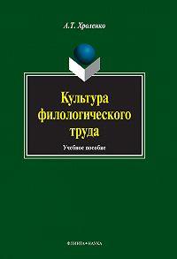 А. Т. Хроленко -Культура филологического труда. Учебное пособие