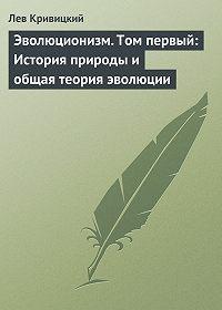 Лев Кривицкий - Эволюционизм. Том первый: История природы и общая теория эволюции
