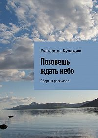 Екатерина Кудакова -Позовешь ждать небо. Сборник рассказов
