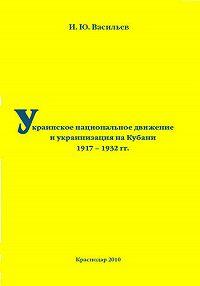 Игорь Васильев -Украинское национальное движение и украинизация на Кубани в 1917–1932 гг.