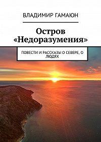 Владимир Гамаюн -Остров «Недоразумения». Повести и рассказы о севере, о людях