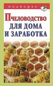 Александр Снегов - Пчеловодство для дома и заработка