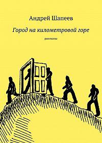 Андрей Шапеев -Город накилометровойгоре