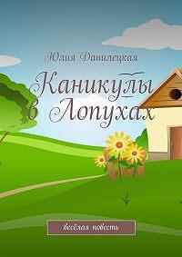 Юлия Данилецкая - Каникулы в Лопухах