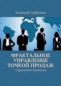 Алексей Горбунов -Фрактальное управление точкой продаж. Управление бизнесом