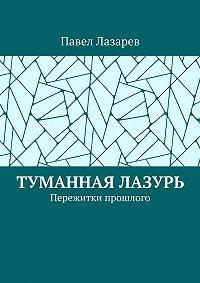 Павел Лазарев -Туманная лазурь. Пережитки прошлого
