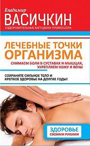 Владимир Иванович Васичкин -Лечебные точки организма: снимаем боли в суставах и мышцах, укрепляем кожу, вены, сон и иммунитет