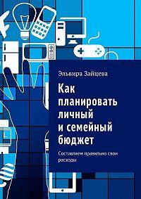 Эльвира Зайцева -Как планировать личный исемейный бюджет. Составляем правильно свои расходы