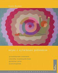 Елена Янушко -Игры с аутичным ребенком. Установление контакта, способы взаимодействия, развитие речи, психотерапия