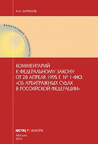 А. Н. Борисов -Комментарий к Федеральному закону от 28 апреля 1995 г.№ 1-ФКЗ «Об арбитражных судах в Российской Федерации» (постатейный)