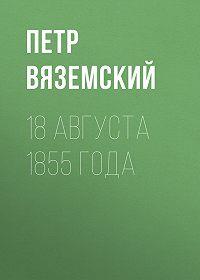 Петр Андреевич Вяземский -18 августа 1855 года