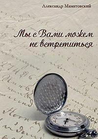 Александр Маматовский -Мы сВами можем невстретиться. Сборник стихов