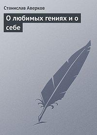Станислав Аверков -О любимых гениях и о себе