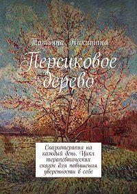 Татьяна Никитина -Персиковое дерево. Сказкотерапия на каждый день. Цикл терапевтических сказок для повышения уверенности всебе