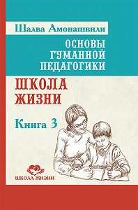 Шалва Амонашвили -Основы гуманной педагогики. Книга 3. Школа жизни