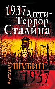 Александр Шубин - 1937. АнтиТеррор Сталина