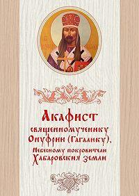 Дамаскин Лесников -Акафист священномученику Онуфрию (Гагалюку), Небесному покровителю Хабаровския земли