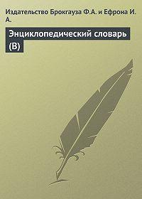 Издательство Брокгауза Ф.А. и Ефрона И.А. - Энциклопедический словарь (В)