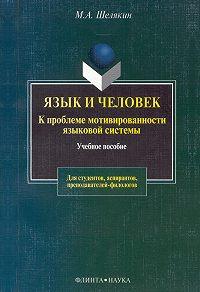 Михаил Алексеевич Шелякин -Язык и человек. К проблеме мотивированности языковой системы
