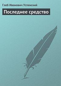 Глеб Успенский - Последнее средство