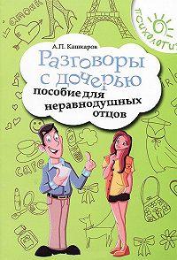 Андрей Кашкаров -Разговоры с дочерью. Пособие для неравнодушных отцов