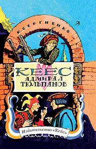 Константин Сергиенко - Кеес Адмирал Тюльпанов. Опасные и забавные приключения юного лейденца, а также его друзей, рассказанные им самим без хвастовства и утайки