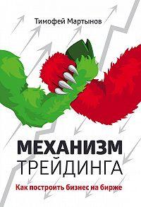 Тимофей Мартынов -Механизм трейдинга. Как построить бизнес на бирже?
