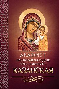 Сборник -Акафист Пресвятой Богородице в честь иконы Ее Казанская