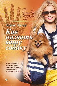 Борис Хигир - Как назвать вашу собаку