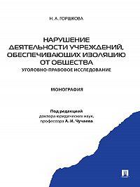 Н. Горшкова -Нарушение деятельности учреждений, обеспечивающих изоляцию от общества (уголовно-правовое исследование). Монография