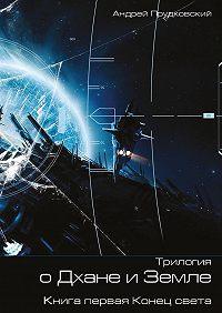 Андрей Прудковский -Трилогия о Дхане и Земле. Книга первая. Конец света