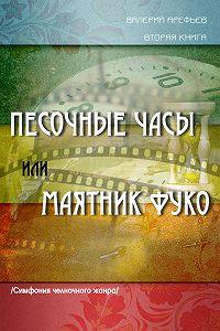 Валерий Арефьев -Песочные часы, или Маятник Фуко. /Симфония челночного жанра/. Вторая книга