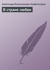 Александр Амфитеатров -В стране любви
