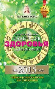 Татьяна Борщ, Евгений Воробьев - Астрологический календарь здоровья для всей семьи на 2015 год