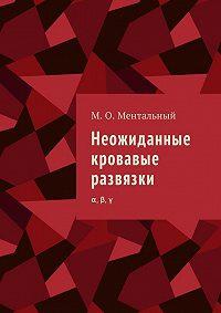 Микаэль Олександрович Ментальный -Неожиданные кровавые развязки. α, β, γ