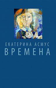 Екатерина Асмус -Времена (сборник)