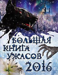 Елена Арсеньева, Ирина Щеглова, Светлана Ольшевская - Большая книга ужасов 2016