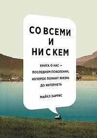 Майкл Харрис -Совсеми инискем: книга онас– последнем поколении, которое помнит жизнь доинтернета