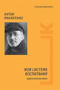 Антон Семенович Макаренко - Моя система воспитания. Педагогическая поэма