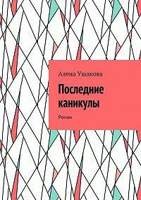 Алена Ушакова - Последние каникулы. Роман